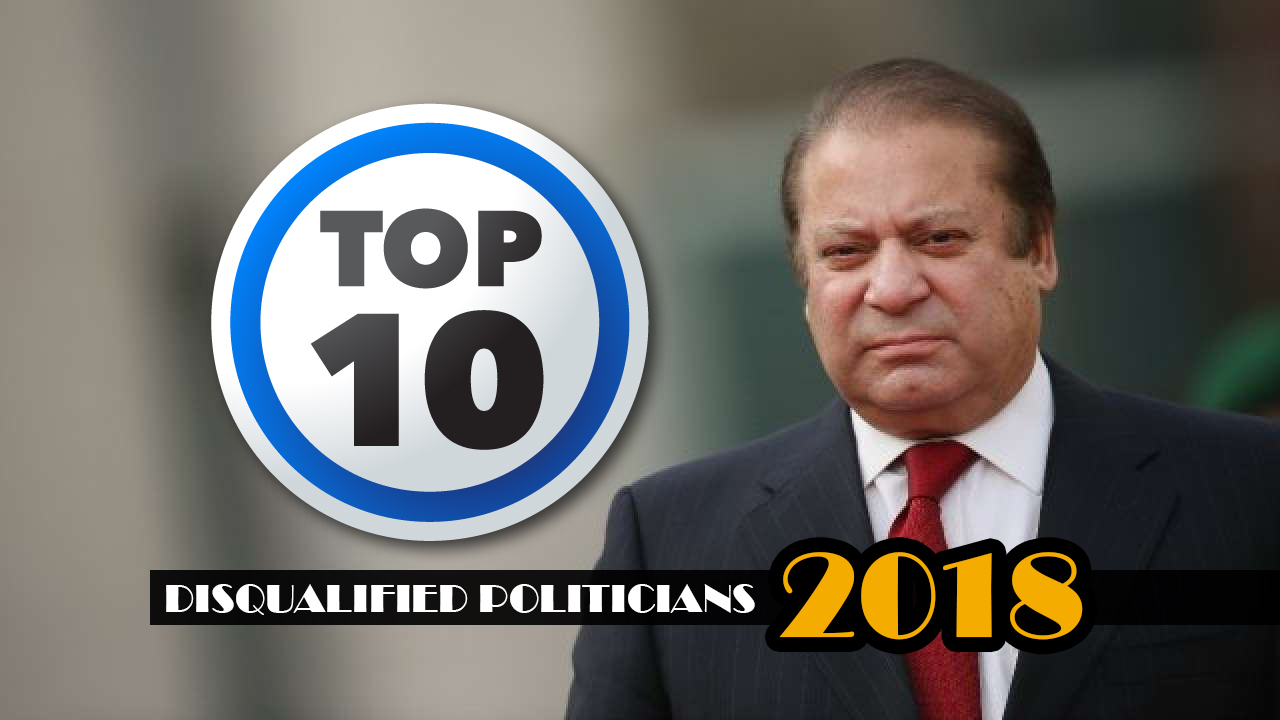 Top 10 Disqualified Politicians of 2018,Mian Muhammad Nawaz Sharif,Maryam Nawaz Sharif,Jahangir Khan Tareen,Captain (R) Muhammad Safdar Awan,Daniyal Aziz,Muhammad Tallal Chaudhry,Syed Nehal Hashmi,Hanif Abbasi,Haroon Akhtar Khan,Sadia Khaqan Abbasi